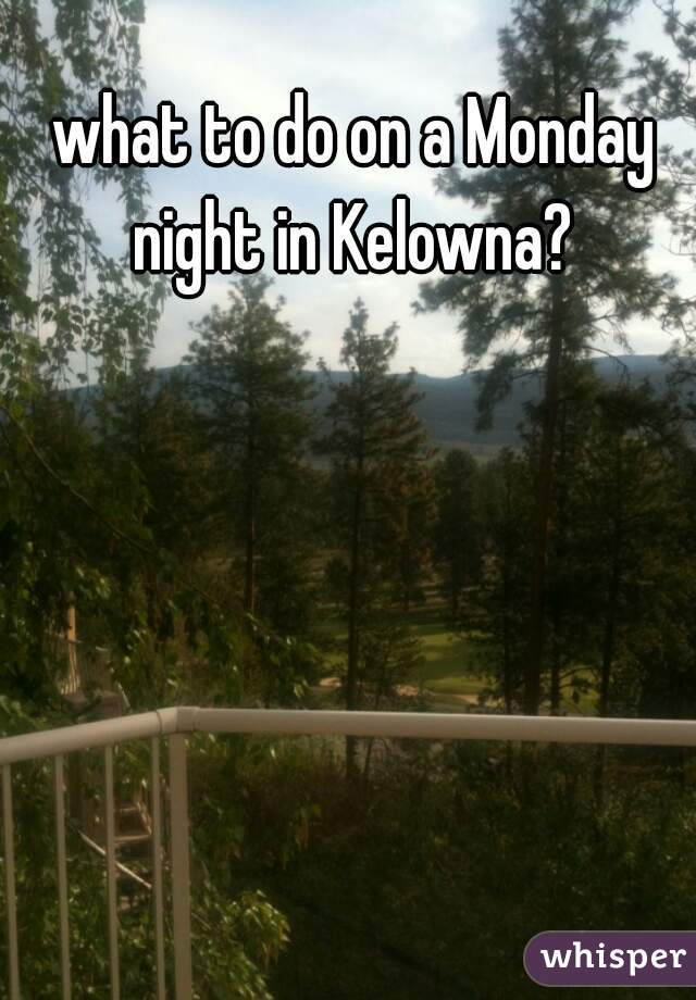 what to do on a Monday night in Kelowna?
