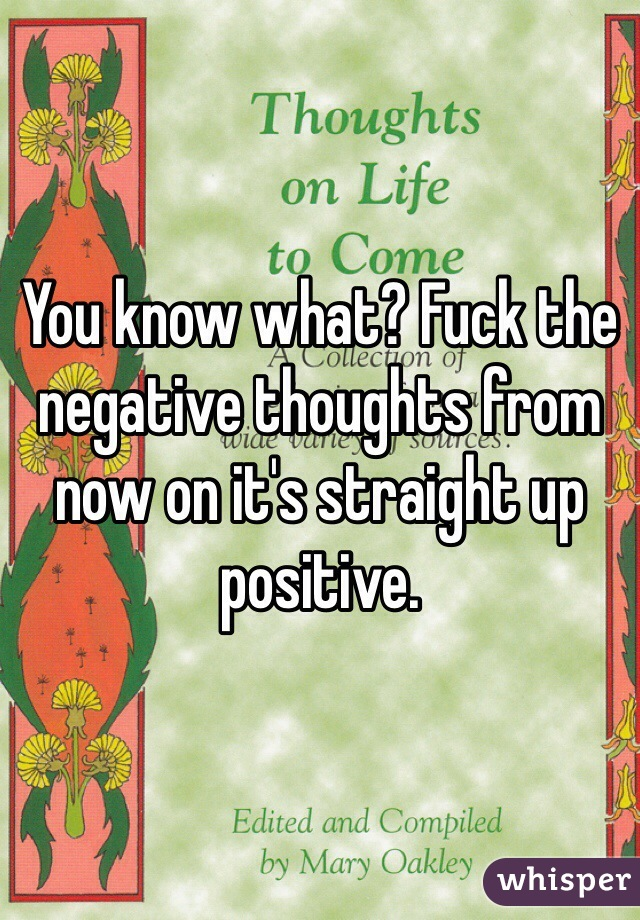 You know what? Fuck the negative thoughts from now on it's straight up positive.