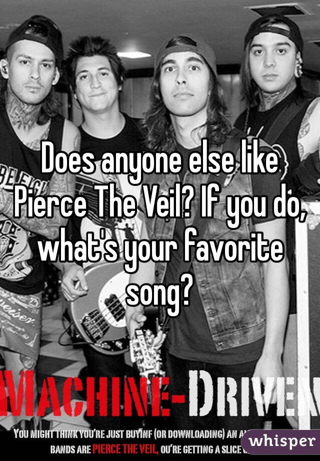 Does anyone else like Pierce The Veil? If you do, what's your favorite song?