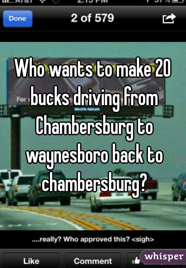Who wants to make 20 bucks driving from Chambersburg to waynesboro back to chambersburg?