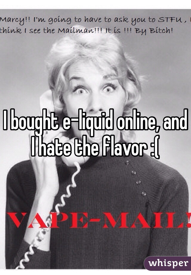 I bought e-liquid online, and I hate the flavor :(