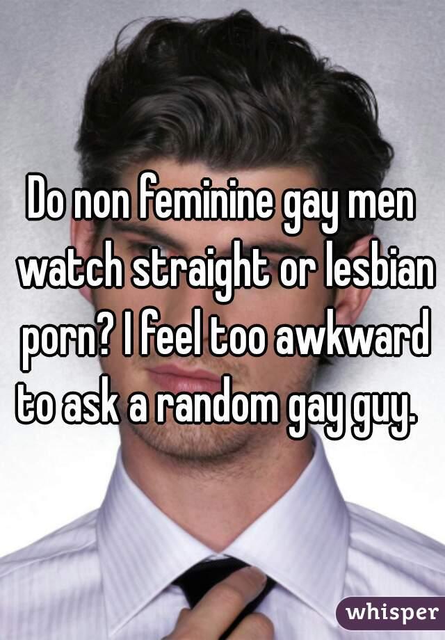 Do non feminine gay men watch straight or lesbian porn? I feel too awkward to ask a random gay guy.