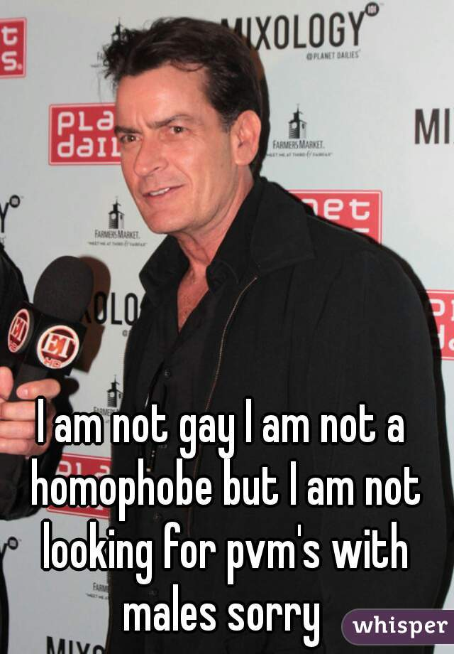 I am not gay I am not a homophobe but I am not looking for pvm's with males sorry