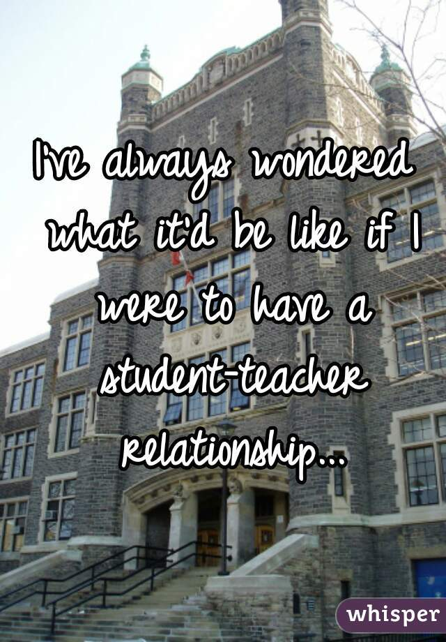 I've always wondered what it'd be like if I were to have a student-teacher relationship...