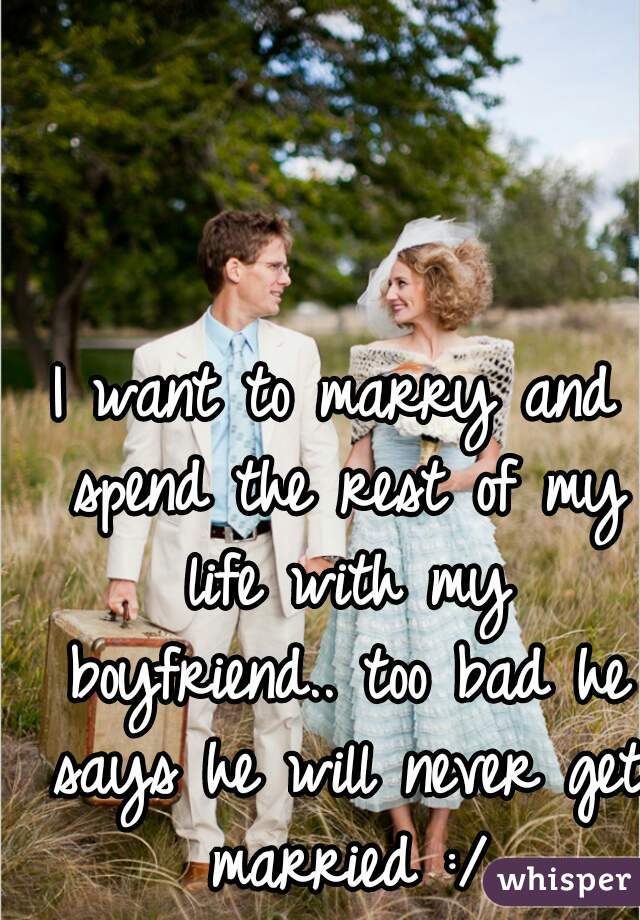 I want to marry and spend the rest of my life with my boyfriend.. too bad he says he will never get married :/