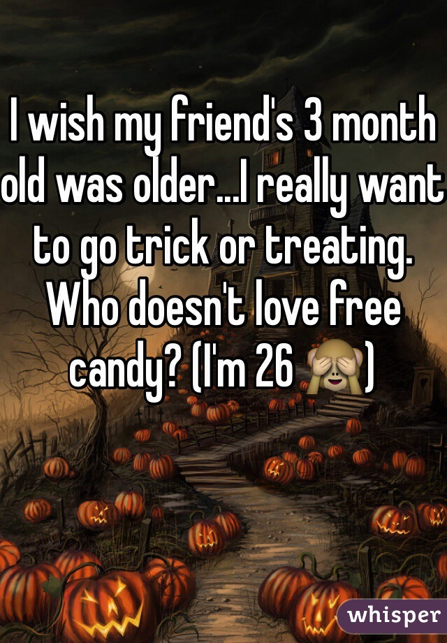 I wish my friend's 3 month old was older...I really want to go trick or treating. Who doesn't love free candy? (I'm 26 🙈)