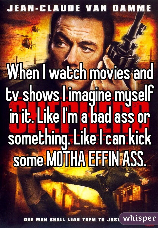 When I watch movies and tv shows I imagine myself in it. Like I'm a bad ass or something. Like I can kick some MOTHA EFFIN ASS.