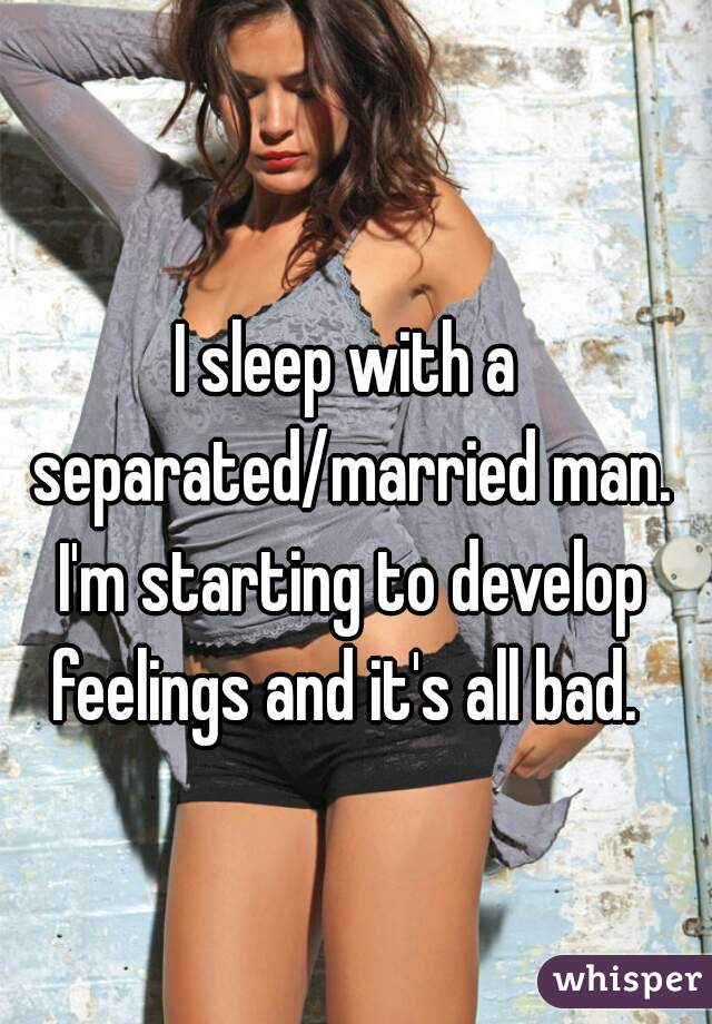 I sleep with a separated/married man. I'm starting to develop feelings and it's all bad.