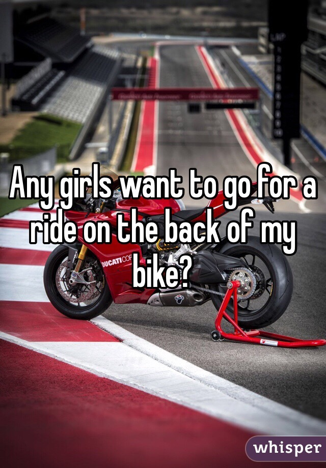 Any girls want to go for a ride on the back of my bike?
