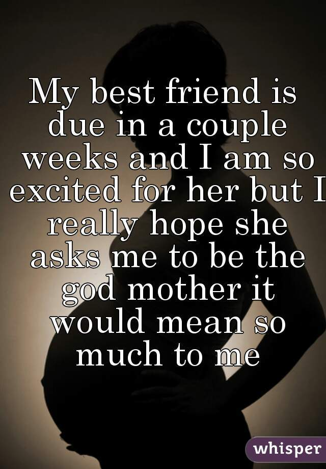 My best friend is due in a couple weeks and I am so excited for her but I really hope she asks me to be the god mother it would mean so much to me