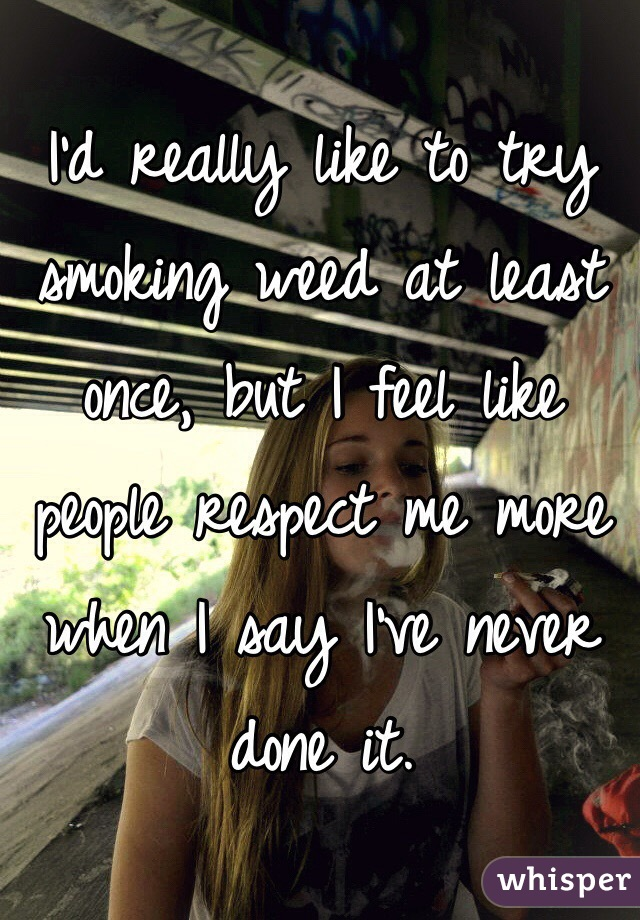 I'd really like to try smoking weed at least once, but I feel like people respect me more when I say I've never done it.