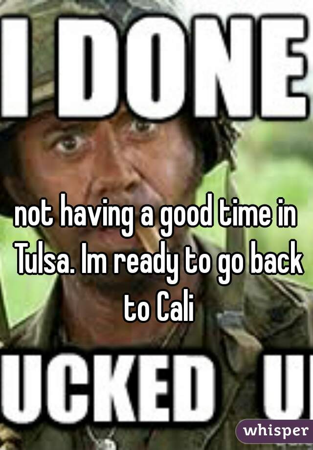 not having a good time in Tulsa. Im ready to go back to Cali