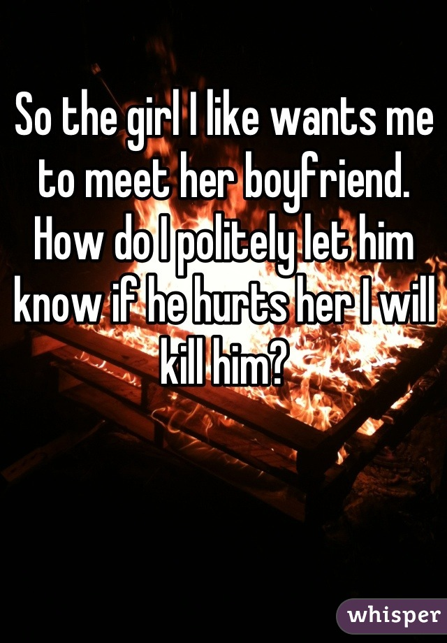 So the girl I like wants me to meet her boyfriend. How do I politely let him know if he hurts her I will kill him?