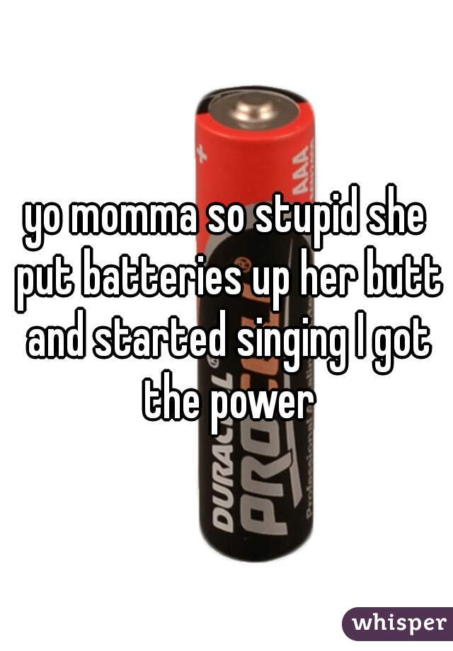 yo momma so stupid she put batteries up her butt and started singing I got the power