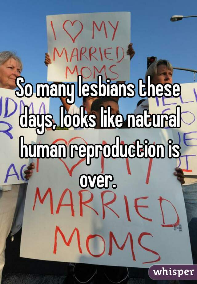 So many lesbians these days, looks like natural human reproduction is over.