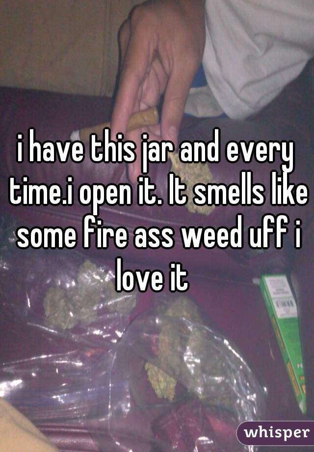 i have this jar and every time.i open it. It smells like some fire ass weed uff i love it