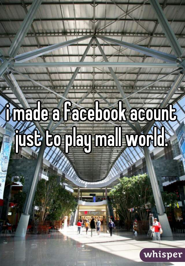 i made a facebook acount just to play mall world.