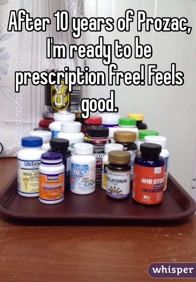 After 10 years of Prozac, I'm ready to be prescription free! Feels good.
