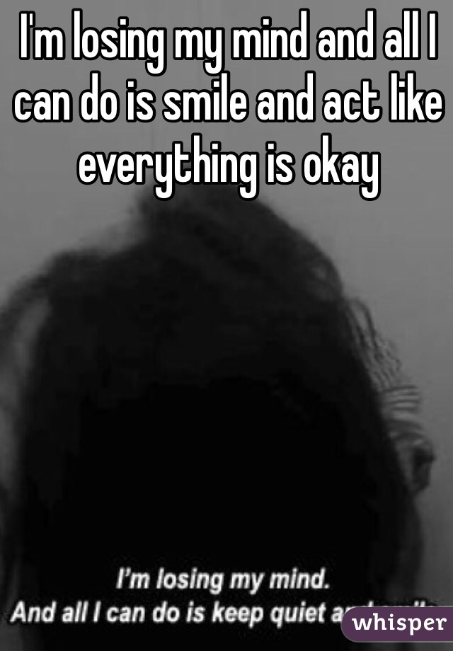 I'm losing my mind and all I can do is smile and act like everything is okay