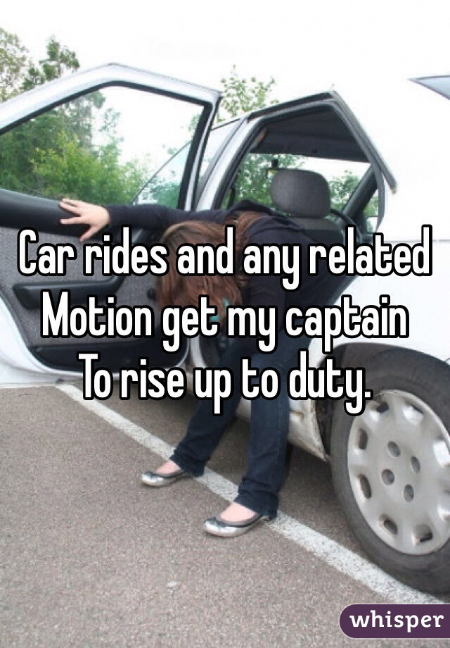 Car rides and any related  Motion get my captain  To rise up to duty.