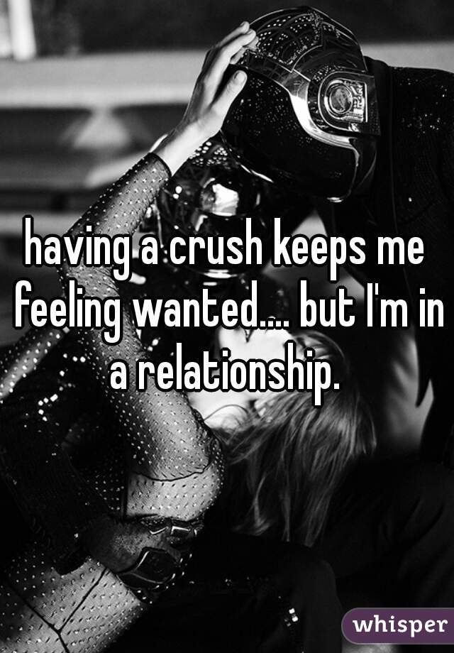 having a crush keeps me feeling wanted.... but I'm in a relationship.