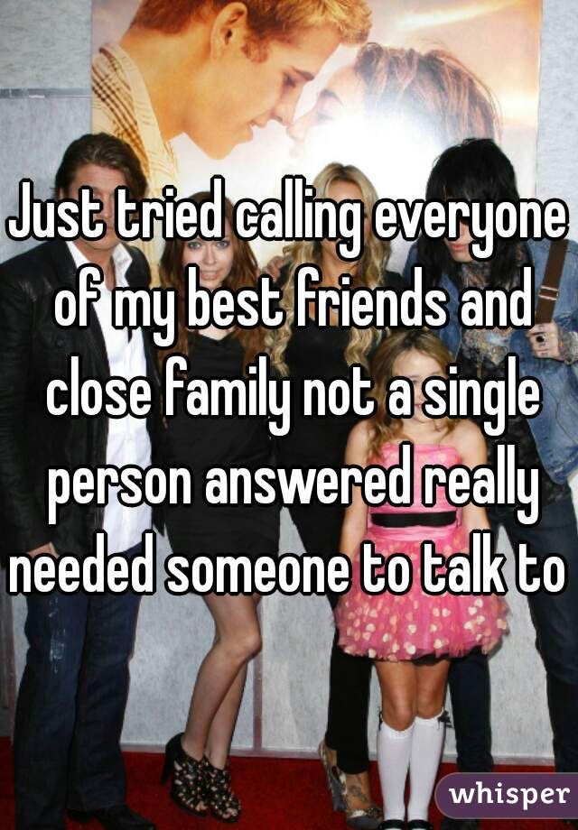 Just tried calling everyone of my best friends and close family not a single person answered really needed someone to talk to