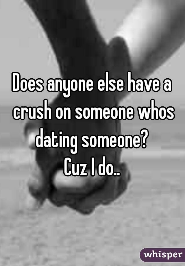 Does anyone else have a crush on someone whos dating someone?   Cuz I do..