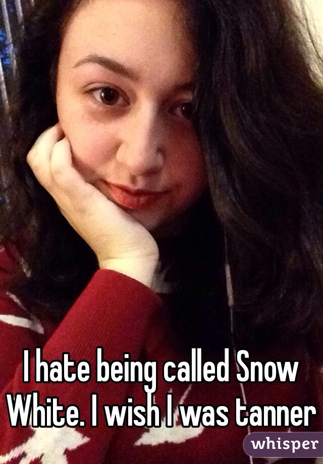 I hate being called Snow White. I wish I was tanner