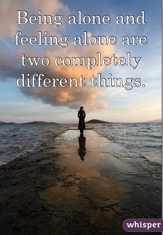 Being alone and feeling alone are two completely different things.