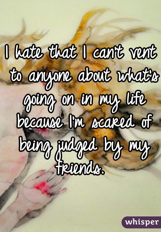 I hate that I can't vent to anyone about what's going on in my life because I'm scared of being judged by my friends.