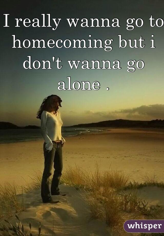 I really wanna go to homecoming but i don't wanna go alone .