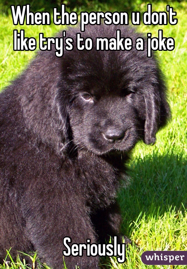 When the person u don't like try's to make a joke        Seriously