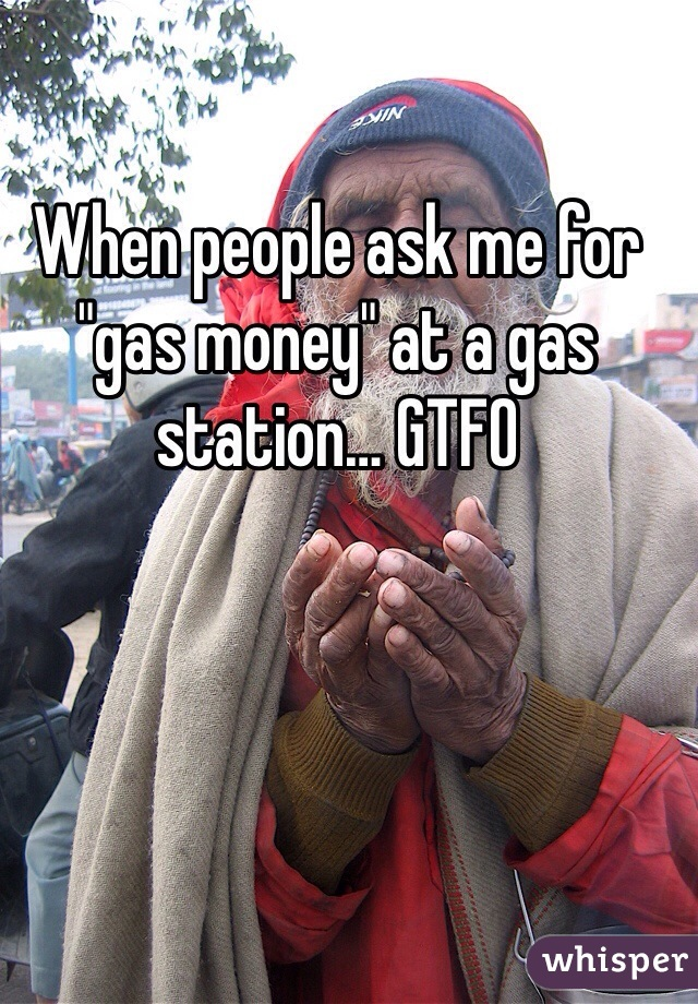 "When people ask me for ""gas money"" at a gas station… GTFO"