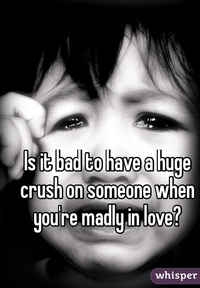 Is it bad to have a huge crush on someone when you're madly in love?