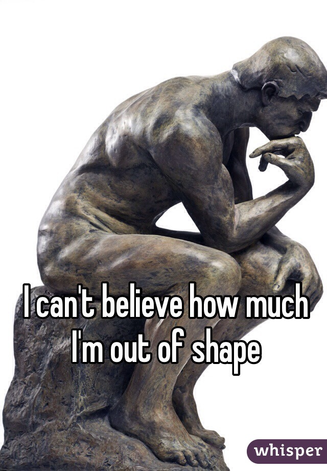 I can't believe how much I'm out of shape