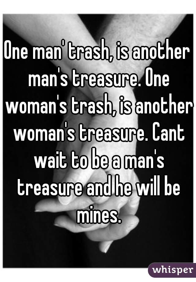 One man' trash, is another man's treasure. One woman's trash, is another woman's treasure. Cant wait to be a man's treasure and he will be mines.