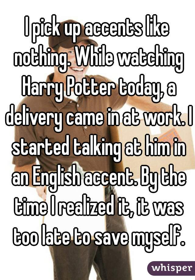 I pick up accents like nothing. While watching Harry Potter today, a delivery came in at work. I started talking at him in an English accent. By the time I realized it, it was too late to save myself.