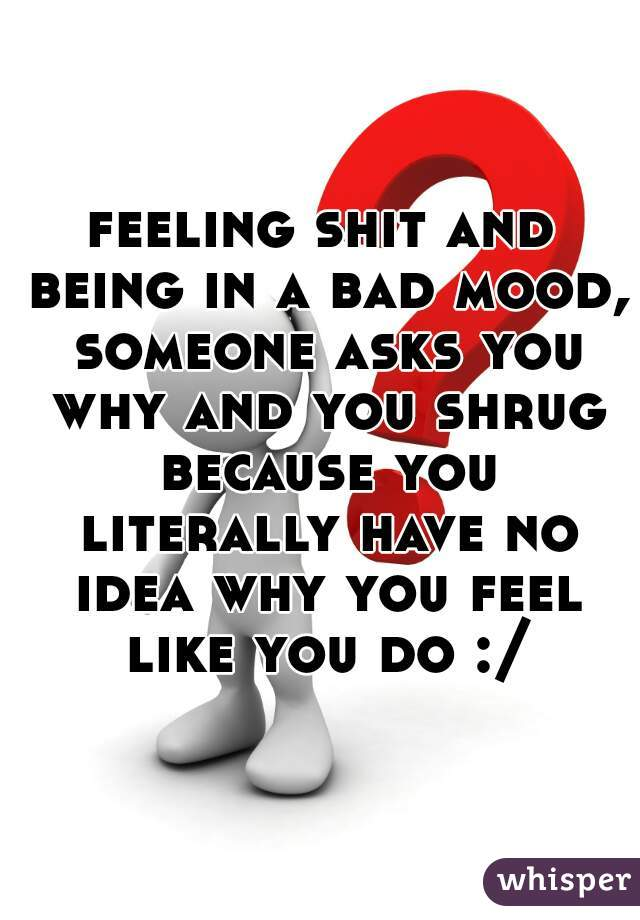 feeling shit and being in a bad mood, someone asks you why and you shrug because you literally have no idea why you feel like you do :/