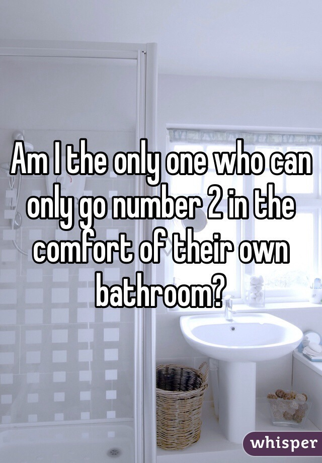 Am I the only one who can only go number 2 in the comfort of their own bathroom?