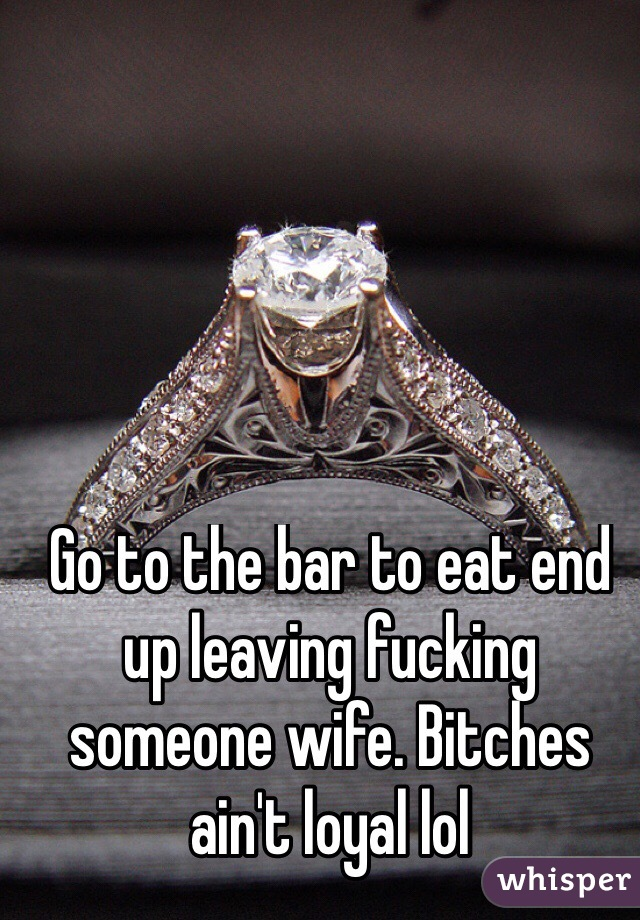 Go to the bar to eat end up leaving fucking someone wife. Bitches ain't loyal lol