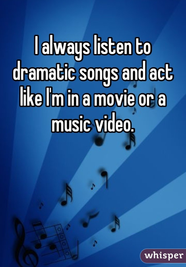 I always listen to dramatic songs and act like I'm in a movie or a music video.