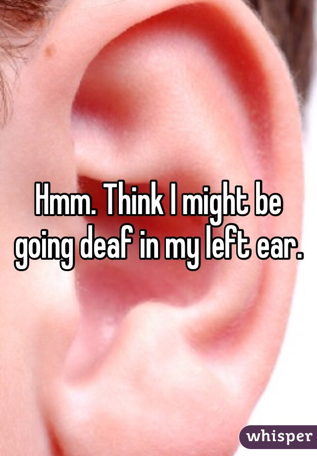 Hmm. Think I might be going deaf in my left ear.