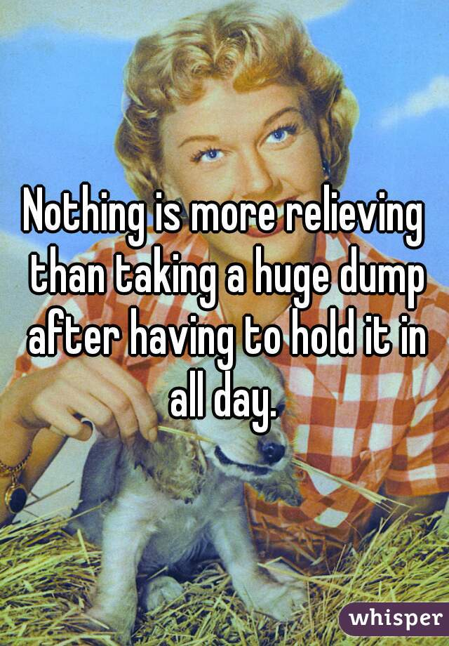 Nothing is more relieving than taking a huge dump after having to hold it in all day.
