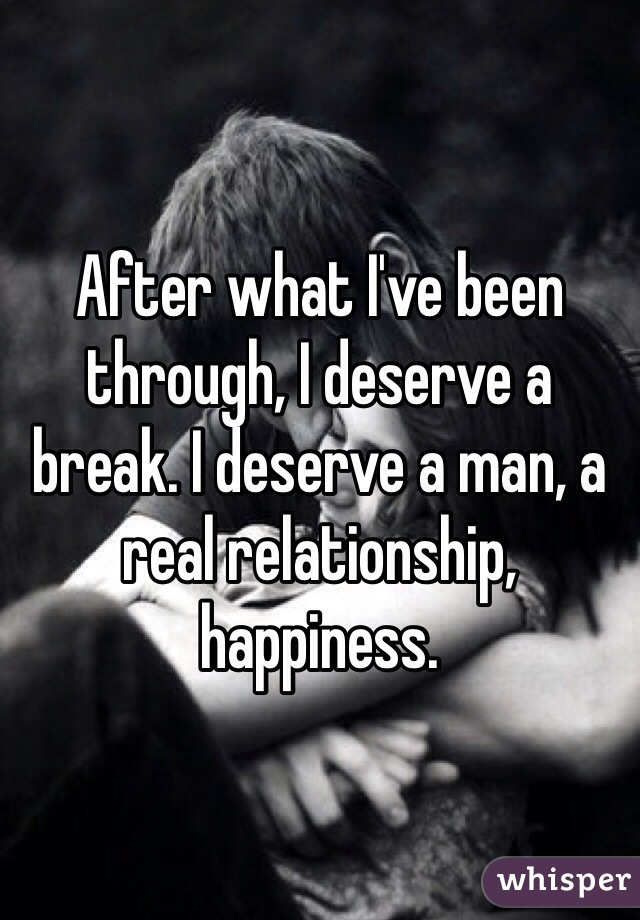 After what I've been through, I deserve a break. I deserve a man, a real relationship, happiness.