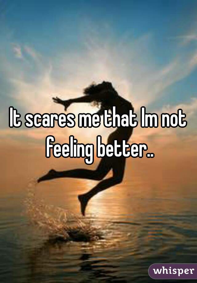 It scares me that Im not feeling better..