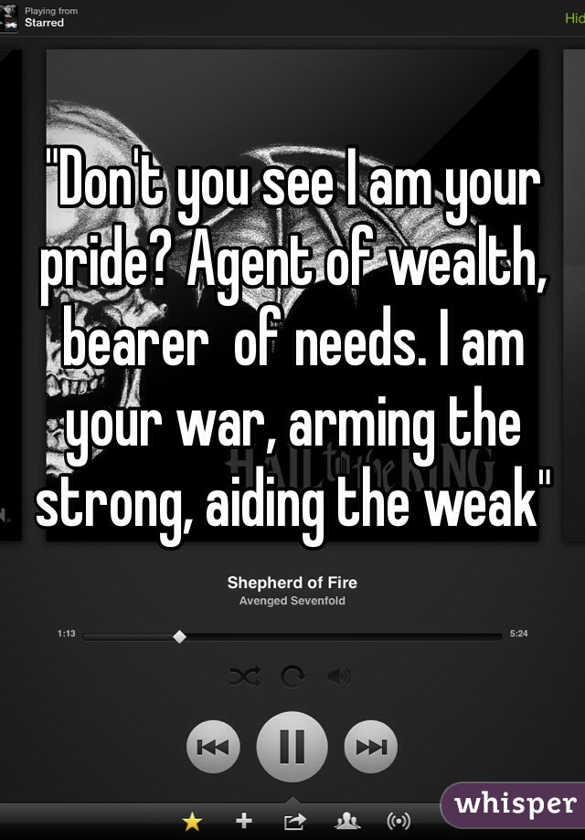 """Don't you see I am your pride? Agent of wealth, bearer  of needs. I am your war, arming the strong, aiding the weak"""
