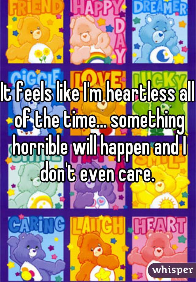 It feels like I'm heartless all of the time... something horrible will happen and I don't even care.