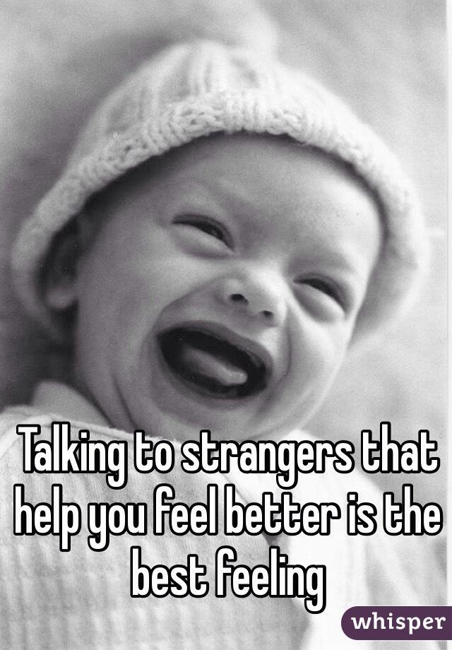 Talking to strangers that help you feel better is the best feeling