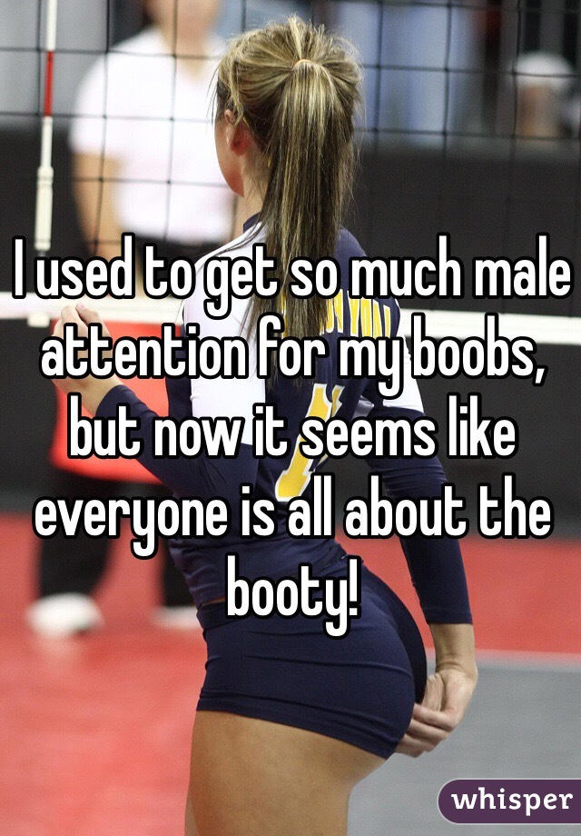I used to get so much male attention for my boobs, but now it seems like everyone is all about the booty!