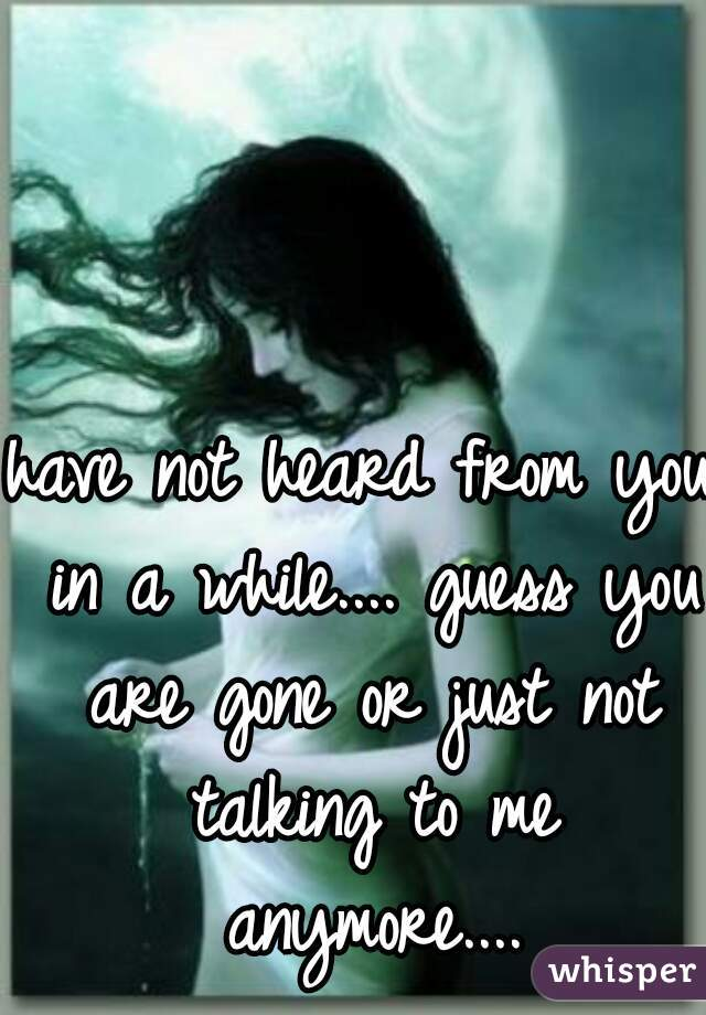 have not heard from you in a while.... guess you are gone or just not talking to me anymore....